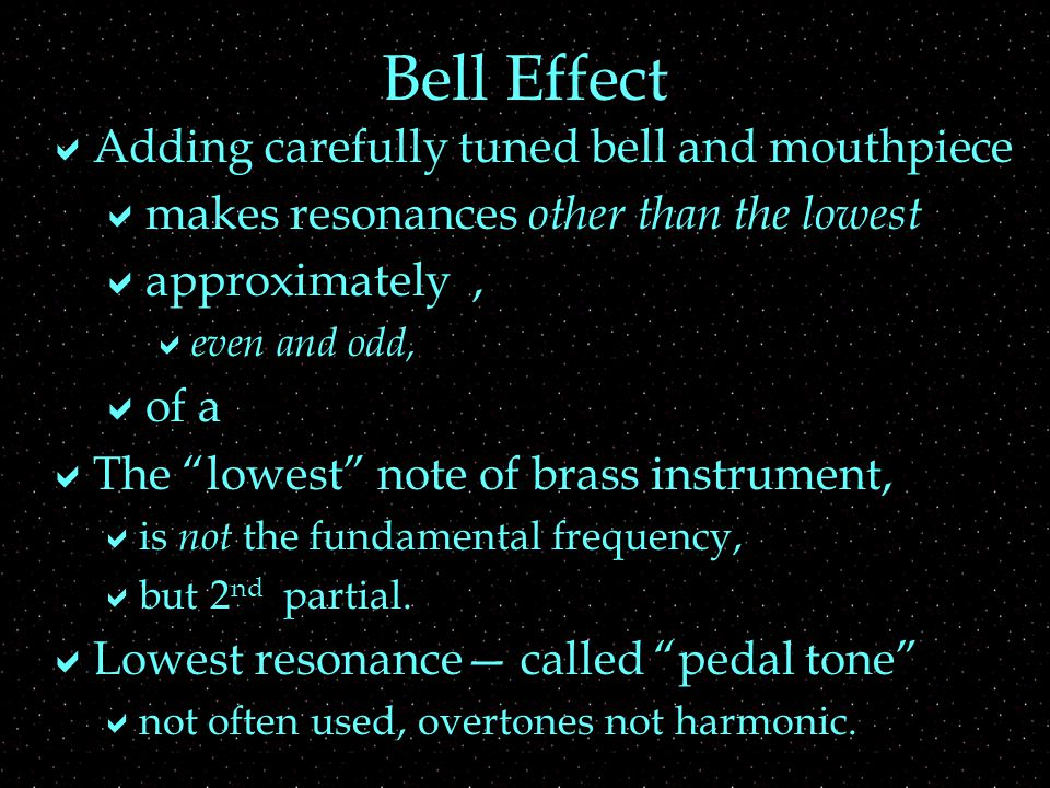 Bell Effect  Adding carefully tuned bell and mouthpiece  makes resonances other than the lowest  approximately,  even and odd,  of a  The lowest note of brass instrument,  is not the fundamental frequency,  but 2 nd partial.