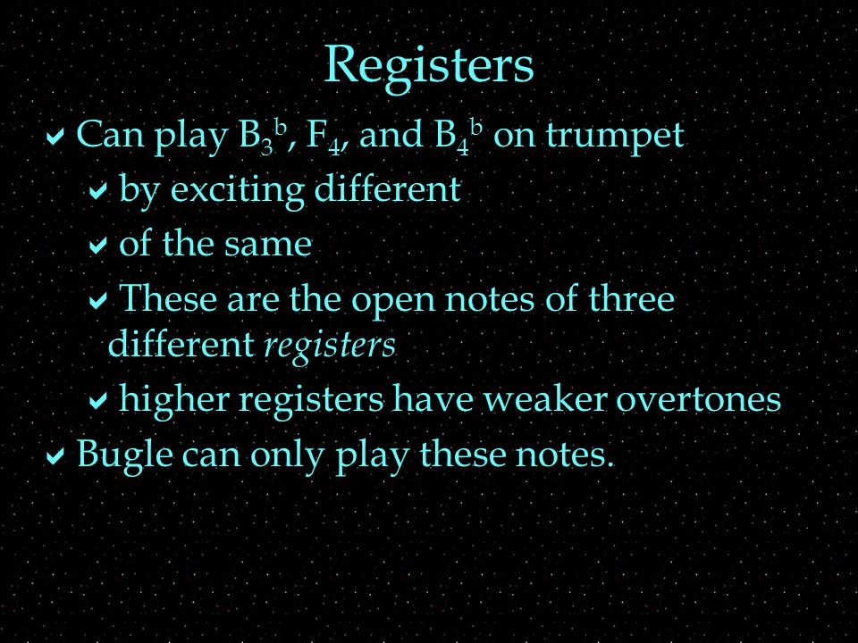  Can play B 3 b, F 4, and B 4 b on trumpet  by exciting different  of the same  These are the open notes of three different registers  higher registers have weaker overtones  Bugle can only play these notes.