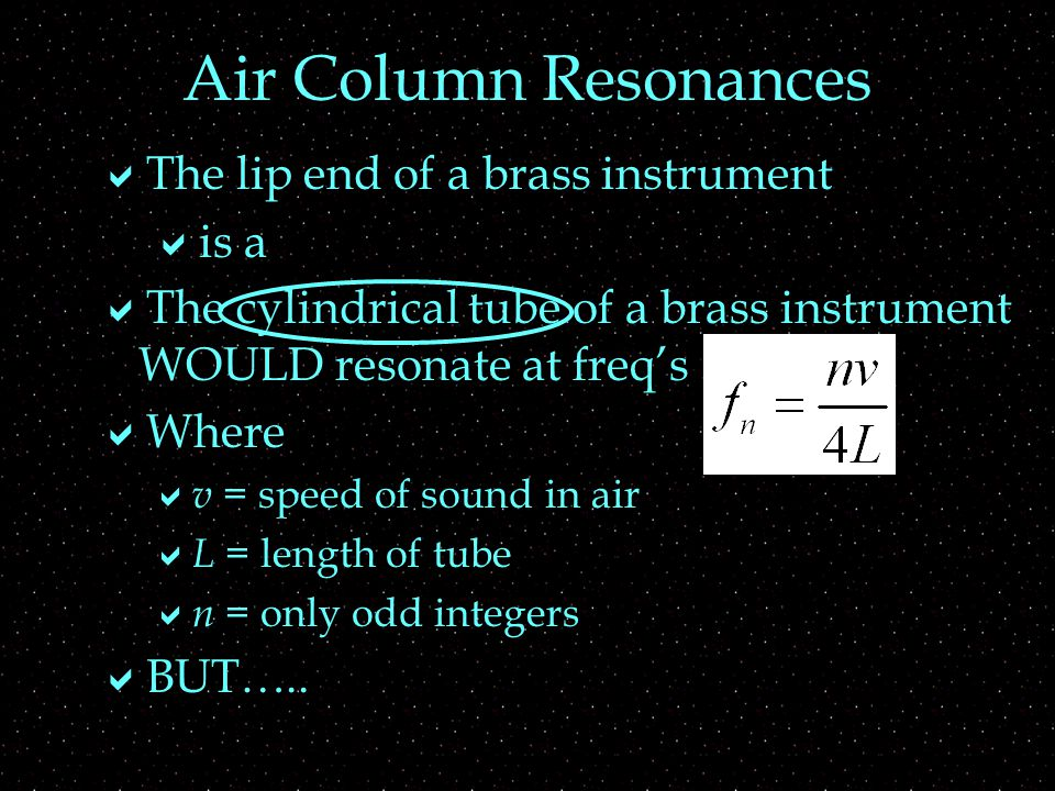 Air Column Resonances  The lip end of a brass instrument  is a  The cylindrical tube of a brass instrument WOULD resonate at freq's  Where  v = speed of sound in air  L = length of tube  n = only odd integers  BUT…..
