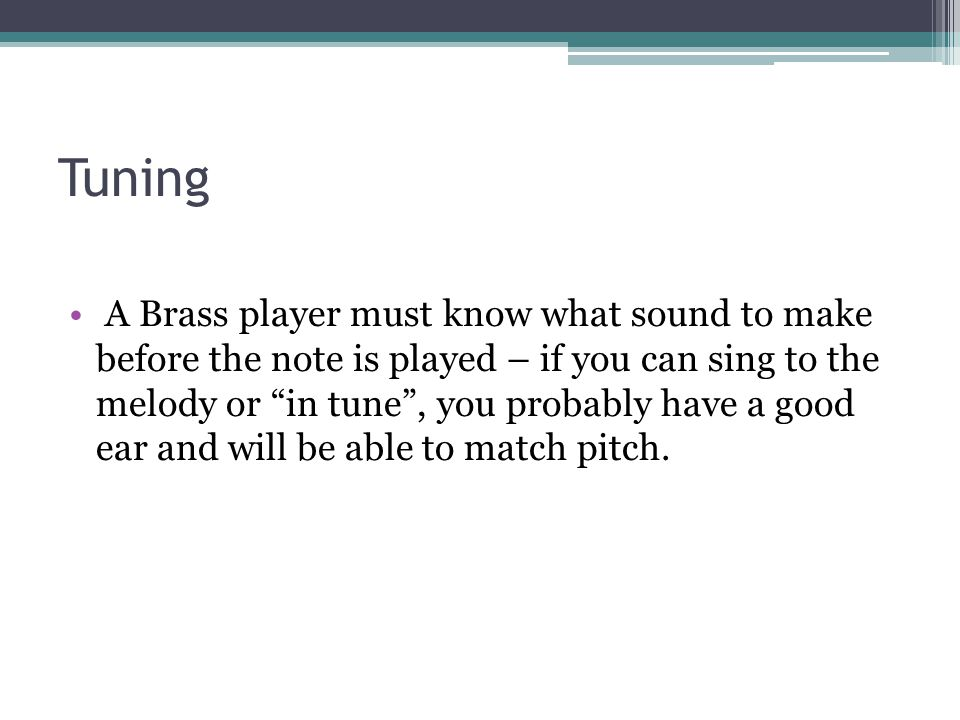 """Tuning A Brass player must know what sound to make before the note is played – if you can sing to the melody or """"in tune"""", you probably have a good ea"""