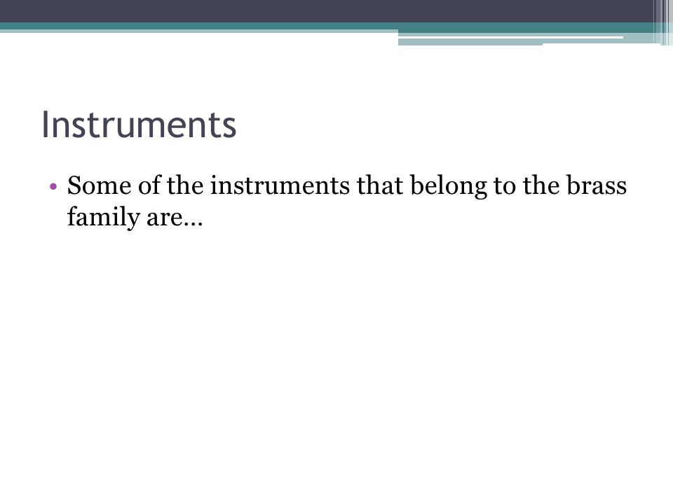 Instruments Some of the instruments that belong to the brass family are…