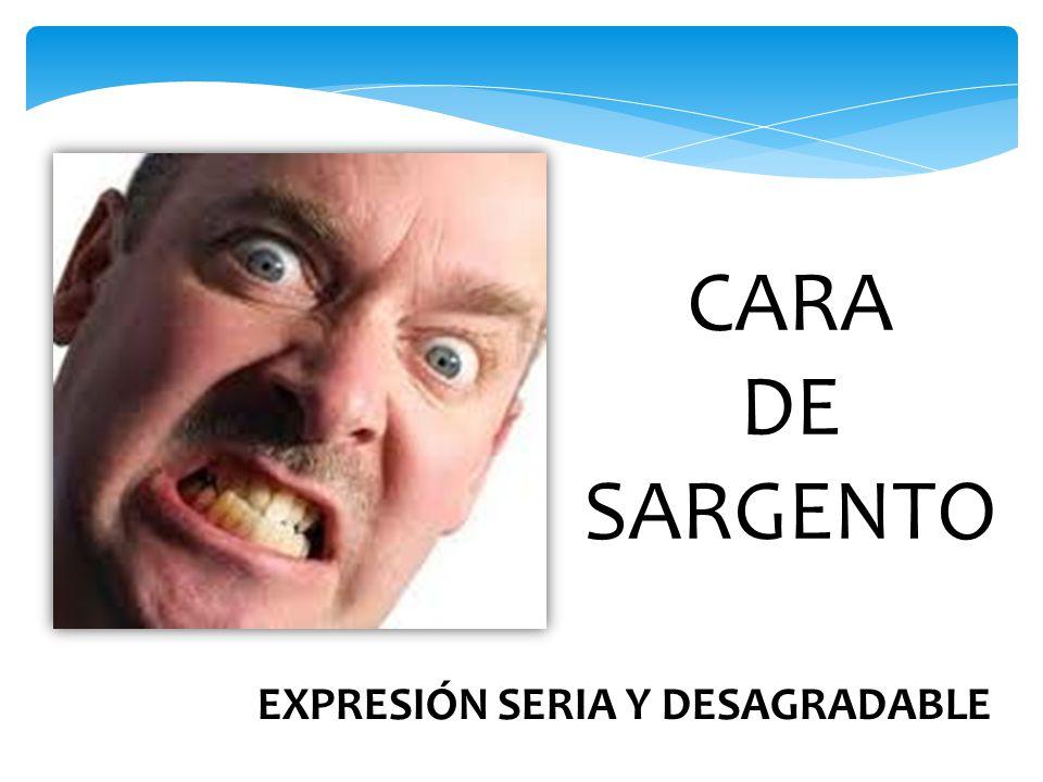 CARA DE SARGENTO EXPRESIÓN SERIA Y DESAGRADABLE