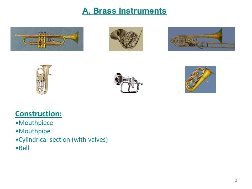 A. Brass Instruments Construction: Mouthpiece Mouthpipe Cylindrical section (with valves) Bell 2