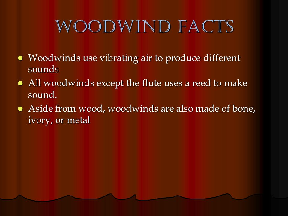 Woodwind Facts Woodwinds use vibrating air to produce different sounds Woodwinds use vibrating air to produce different sounds All woodwinds except th