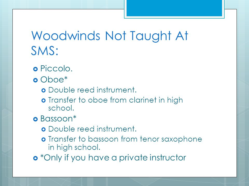 Woodwinds Not Taught At SMS:  Piccolo.  Oboe*  Double reed instrument.