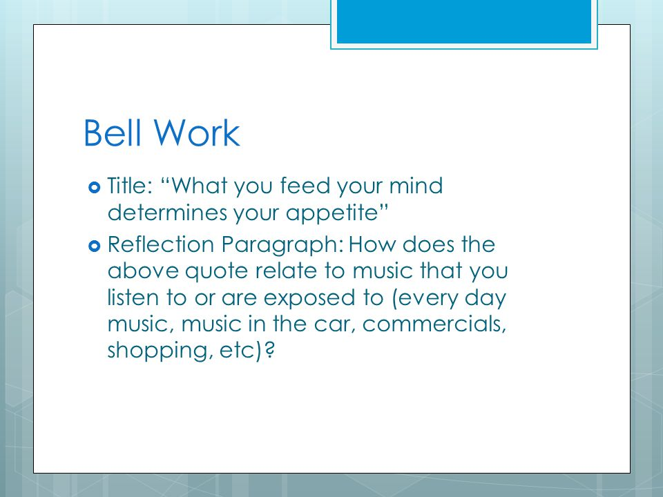 Bell Work  Title: What you feed your mind determines your appetite  Reflection Paragraph: How does the above quote relate to music that you listen to or are exposed to (every day music, music in the car, commercials, shopping, etc)