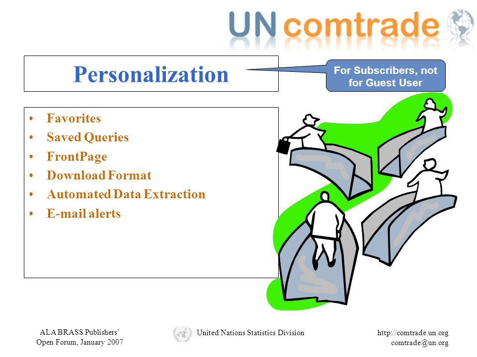 ALA BRASS Publishers' Open Forum, January 2007 United Nations Statistics Divisionhttp://comtrade.un.org comtrade@un.org Personalization Favorites Saved Queries FrontPage Download Format Automated Data Extraction E-mail alerts For Subscribers, not for Guest User