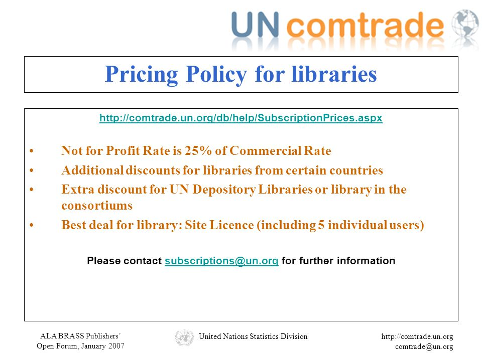 ALA BRASS Publishers' Open Forum, January 2007 United Nations Statistics Divisionhttp://comtrade.un.org comtrade@un.org Pricing Policy for libraries http://comtrade.un.org/db/help/SubscriptionPrices.aspx Not for Profit Rate is 25% of Commercial Rate Additional discounts for libraries from certain countries Extra discount for UN Depository Libraries or library in the consortiums Best deal for library: Site Licence (including 5 individual users) Please contact subscriptions@un.org for further informationsubscriptions@un.org
