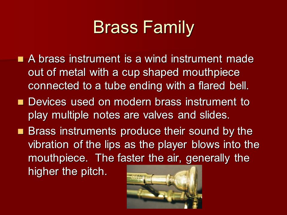 A brass instrument is a wind instrument made out of metal with a cup shaped mouthpiece connected to a tube ending with a flared bell.