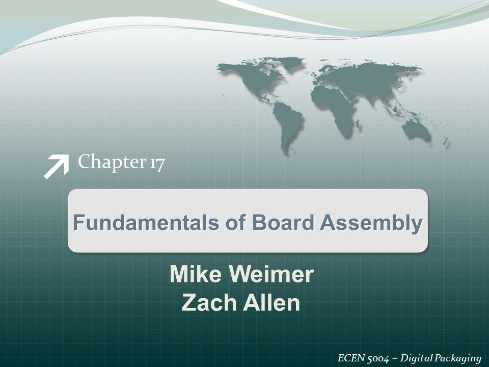 Chapter 17 Fundamentals of Board Assembly ECEN 5004 – Digital Packaging Mike Weimer Zach Allen