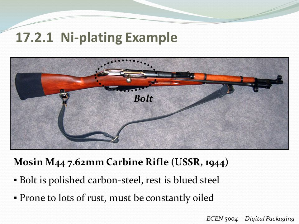 17.2.1 Ni-plating Example ECEN 5004 – Digital Packaging Mosin M44 7.62mm Carbine Rifle (USSR, 1944) ▪ Bolt is polished carbon-steel, rest is blued ste