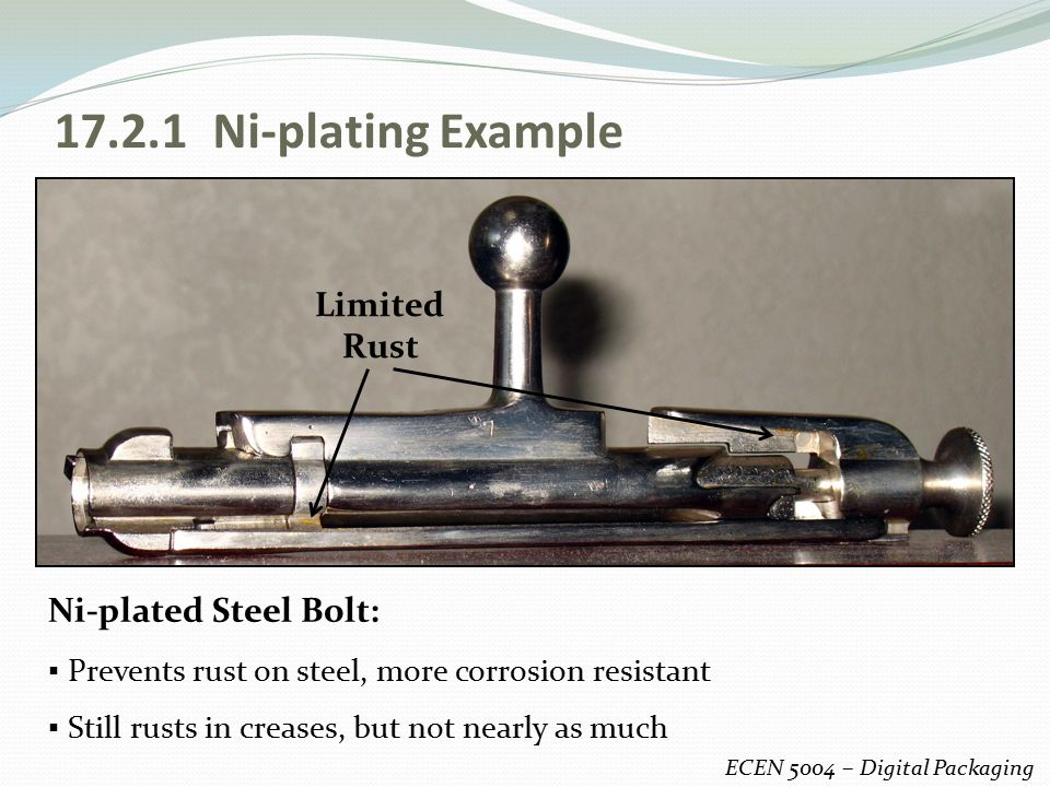 17.2.1 Ni-plating Example ECEN 5004 – Digital Packaging Ni-plated Steel Bolt: ▪ Prevents rust on steel, more corrosion resistant ▪ Still rusts in crea