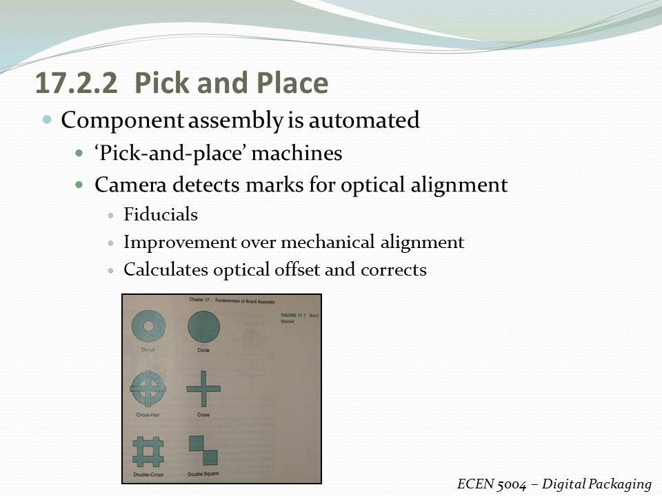 17.2.2 Pick and Place Component assembly is automated 'Pick-and-place' machines Camera detects marks for optical alignment Fiducials Improvement over