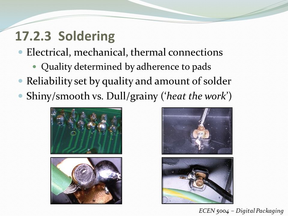17.2.3 Soldering Electrical, mechanical, thermal connections Quality determined by adherence to pads Reliability set by quality and amount of solder S