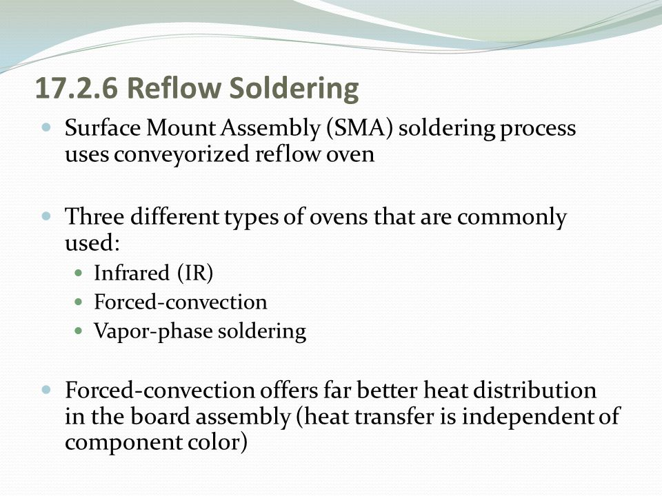 17.2.6 Reflow Soldering Surface Mount Assembly (SMA) soldering process uses conveyorized reflow oven Three different types of ovens that are commonly