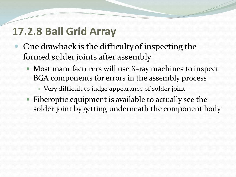 17.2.8 Ball Grid Array One drawback is the difficulty of inspecting the formed solder joints after assembly Most manufacturers will use X-ray machines
