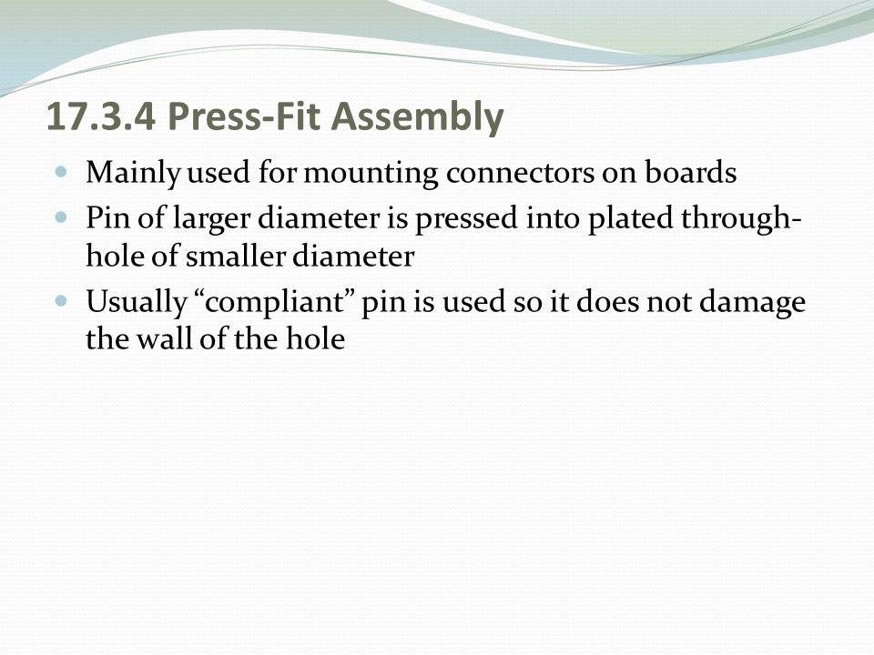 17.3.4 Press-Fit Assembly Mainly used for mounting connectors on boards Pin of larger diameter is pressed into plated through- hole of smaller diamete