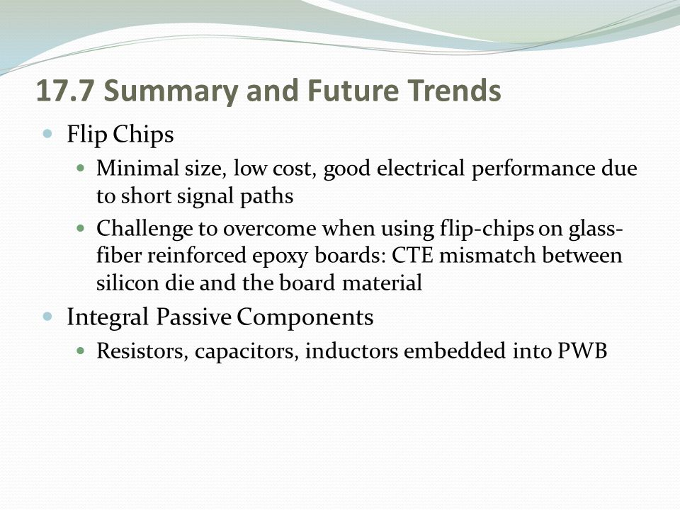 17.7 Summary and Future Trends Flip Chips Minimal size, low cost, good electrical performance due to short signal paths Challenge to overcome when usi
