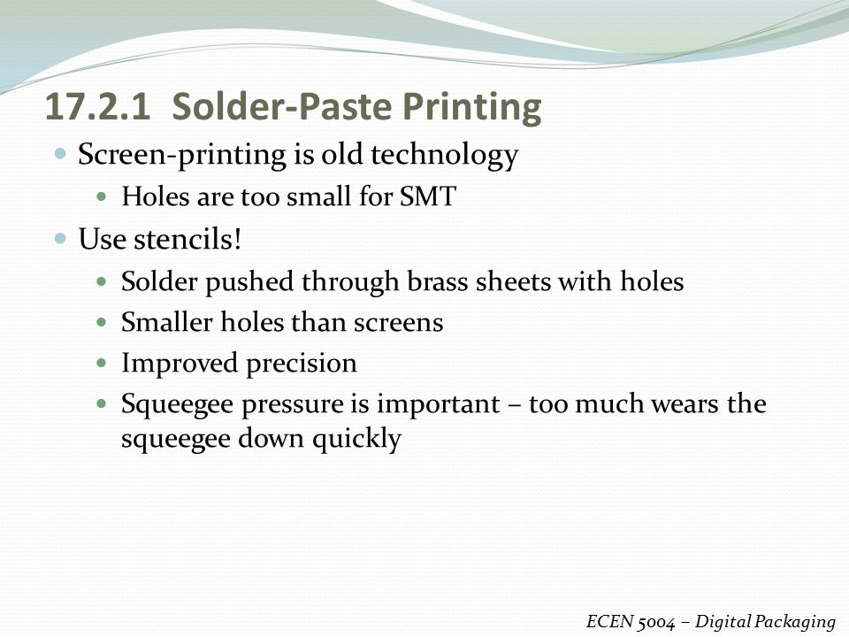 17.2.1 Solder-Paste Printing Screen-printing is old technology Holes are too small for SMT Use stencils! Solder pushed through brass sheets with holes