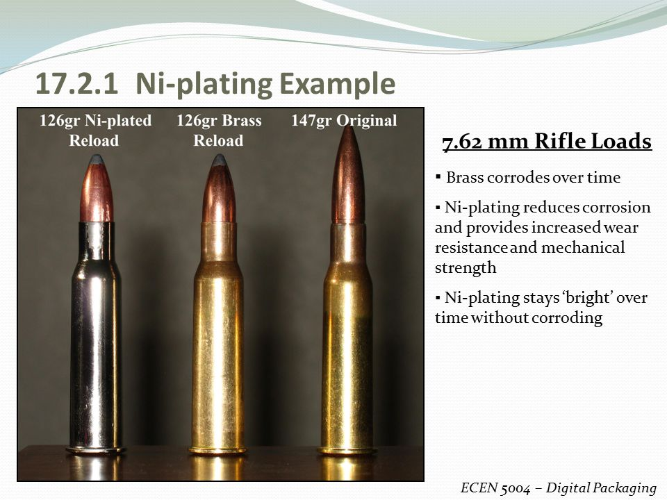 17.2.1 Ni-plating Example ECEN 5004 – Digital Packaging 7.62 mm Rifle Loads ▪ Brass corrodes over time ▪ Ni-plating reduces corrosion and provides inc