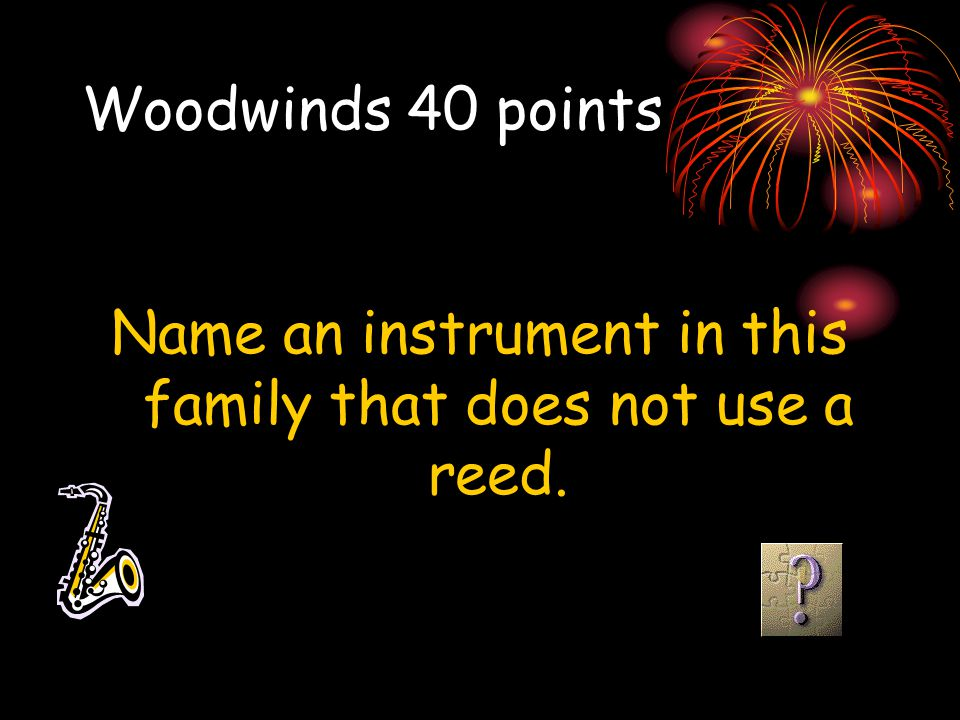 Woodwinds 40 points Name an instrument in this family that does not use a reed.