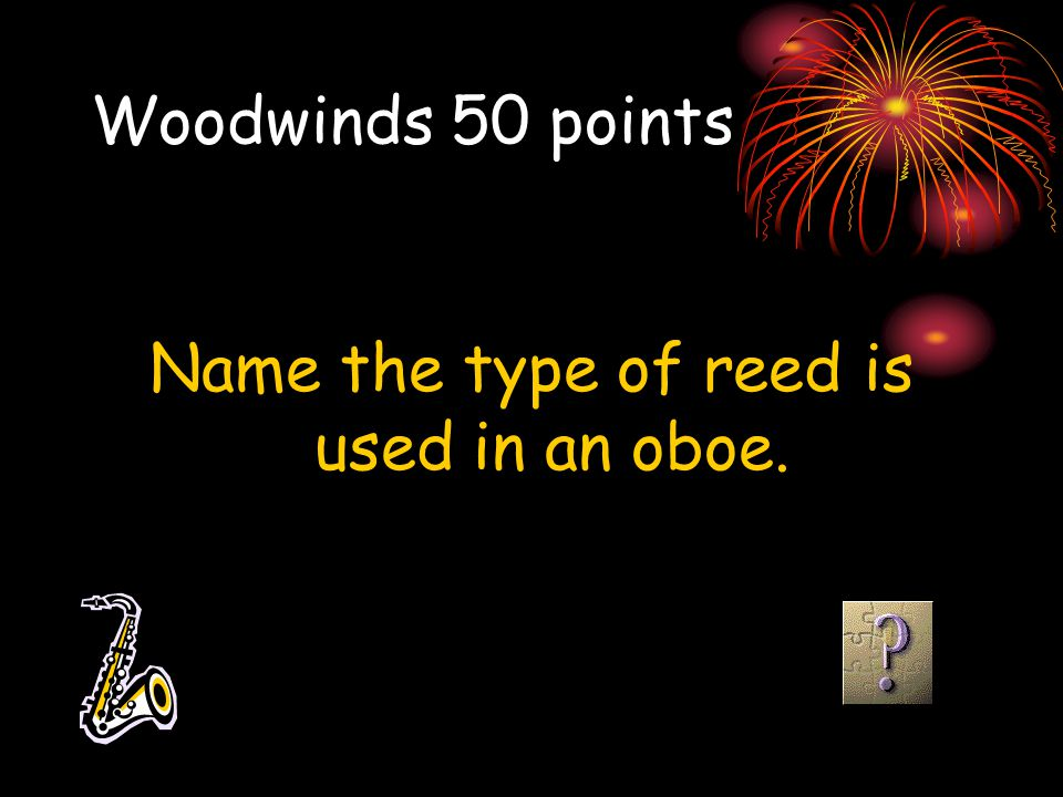 Woodwinds 50 points Name the type of reed is used in an oboe.