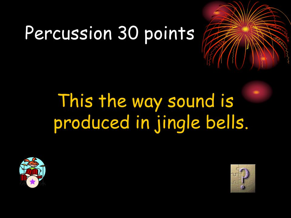Percussion 30 points This the way sound is produced in jingle bells.