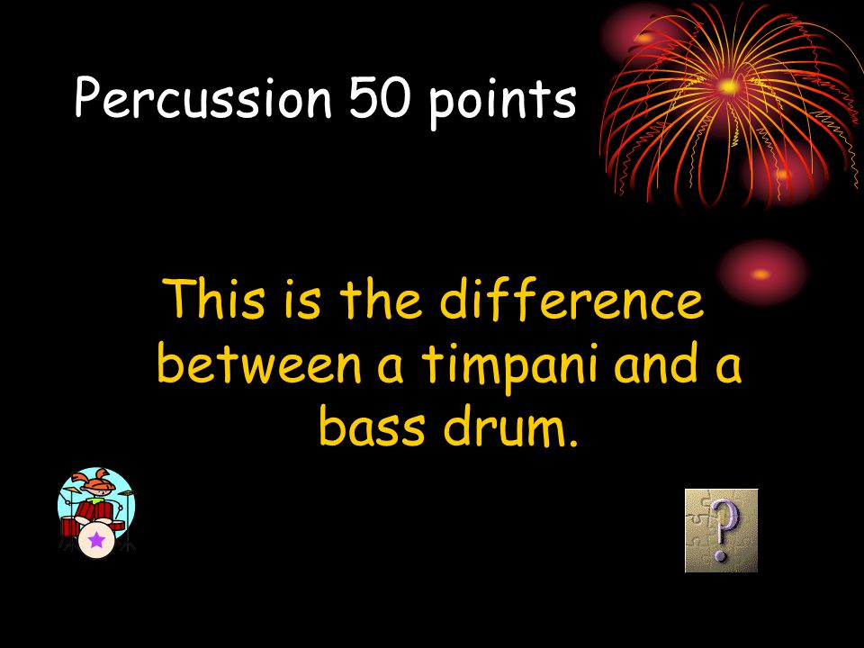 Percussion 50 points This is the difference between a timpani and a bass drum.