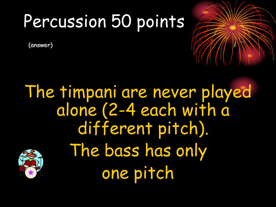 Percussion 50 points (answer) The timpani are never played alone (2-4 each with a different pitch). The bass has only one pitch