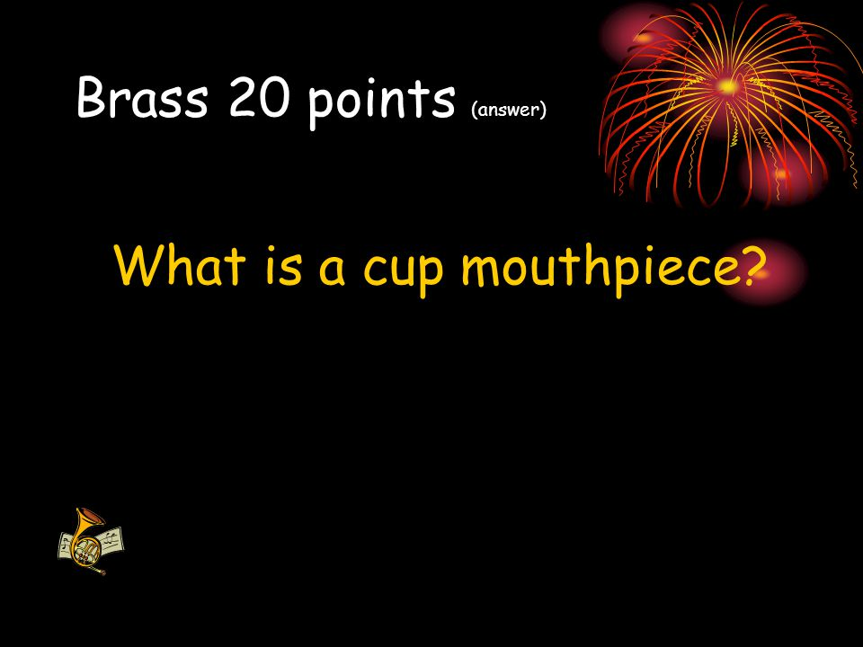 Brass 20 points (answer) What is a cup mouthpiece?