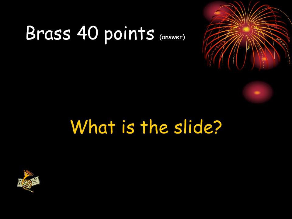 Brass 40 points (answer) What is the slide?