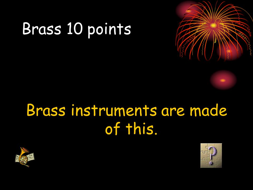 Brass 10 points Brass instruments are made of this.