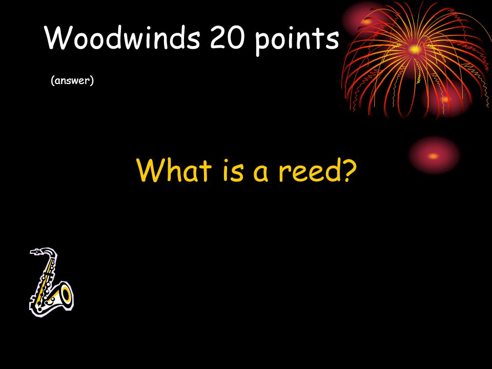 Woodwinds 20 points (answer) What is a reed?