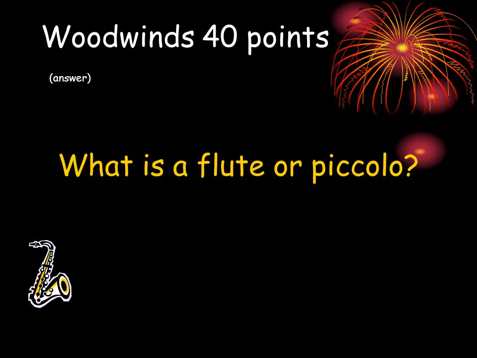 Woodwinds 40 points (answer) What is a flute or piccolo?
