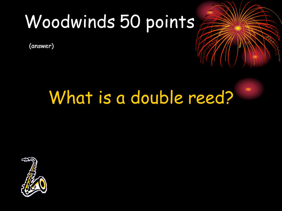 Woodwinds 50 points (answer) What is a double reed?