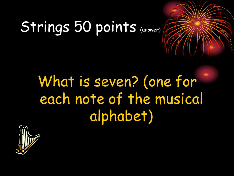 Strings 50 points (answer) What is seven? (one for each note of the musical alphabet)