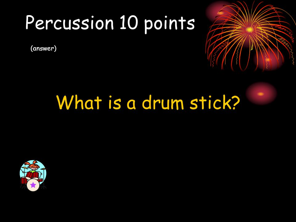 Percussion 10 points (answer) What is a drum stick?
