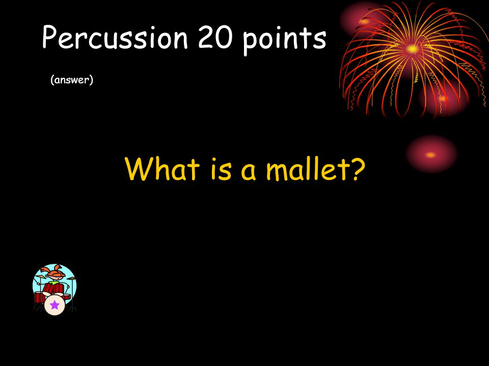 Percussion 20 points (answer) What is a mallet?