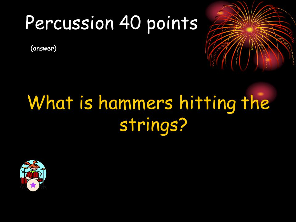 Percussion 40 points (answer) What is hammers hitting the strings?