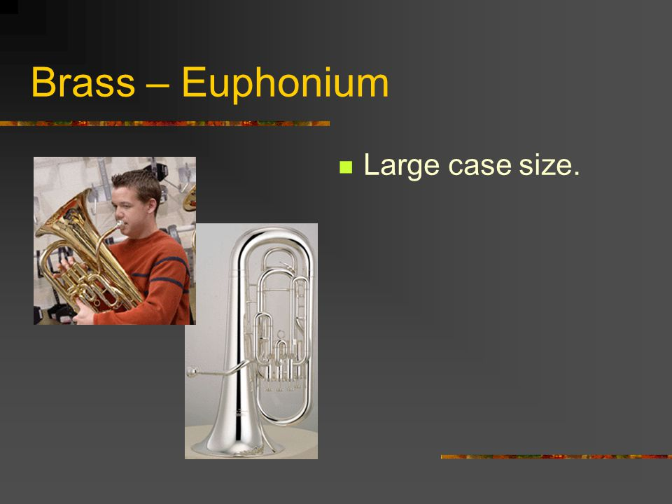 Brass – Euphonium Made of metal and uses valves to change the pitch. Played by buzzing the lips into a cup shaped mouthpiece.