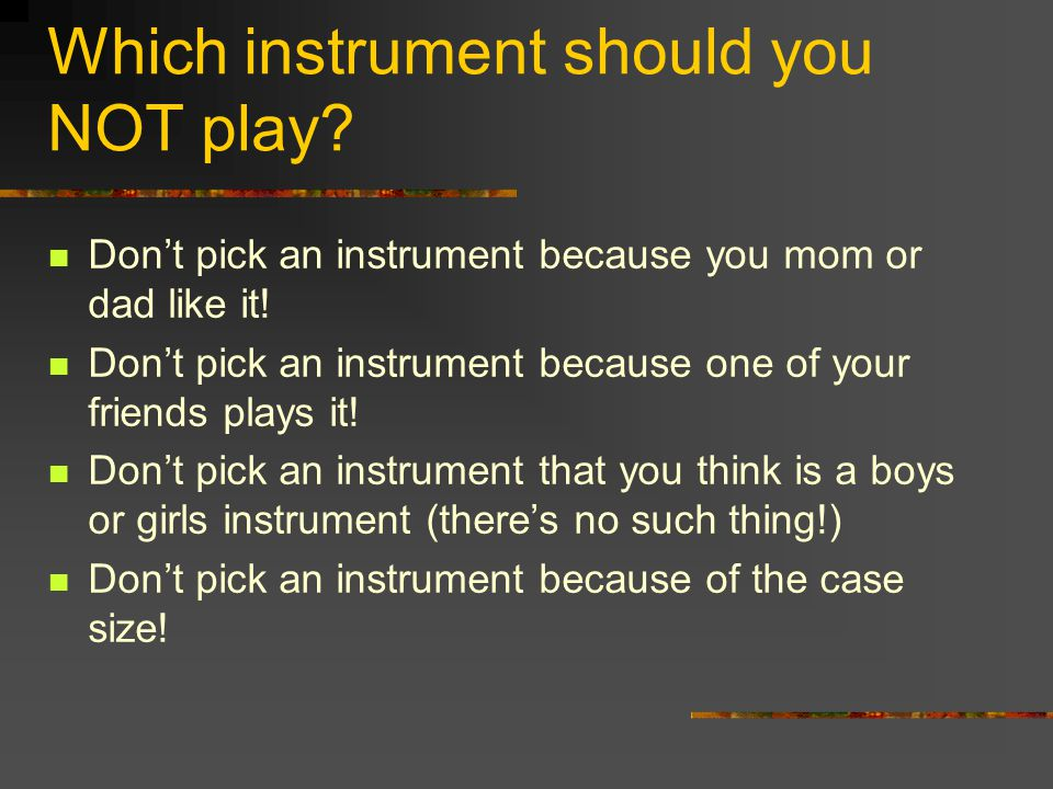 Which Instrument Should I Play? We need a variety of instruments in order to have a balanced great sounding band. Do not purchase an instrument before