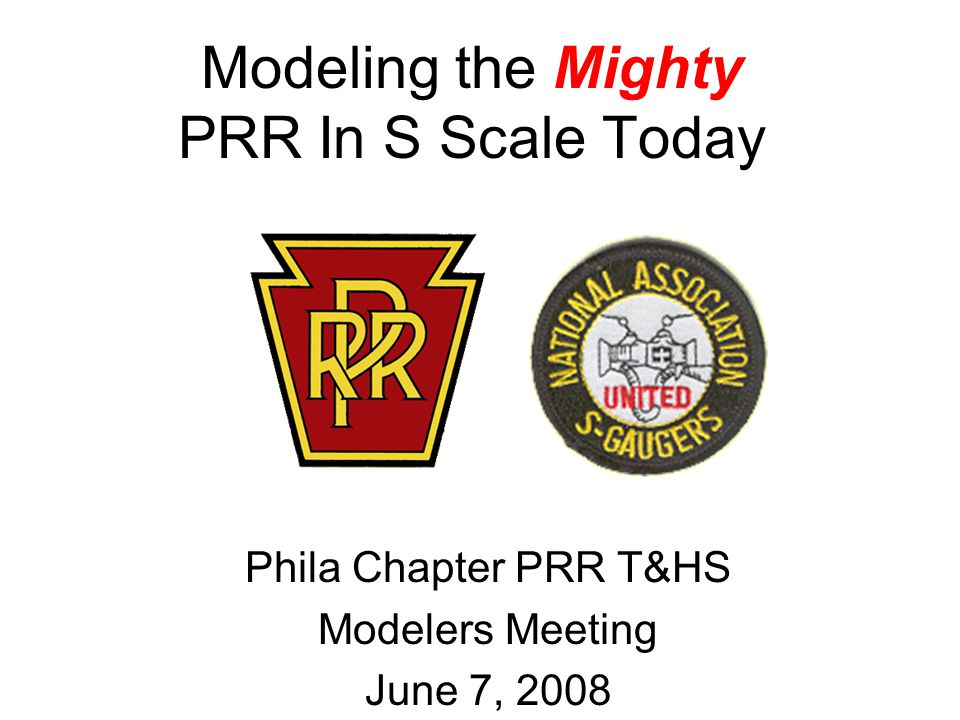 Modeling the Mighty PRR In S Scale Today Phila Chapter PRR T&HS Modelers Meeting June 7, 2008