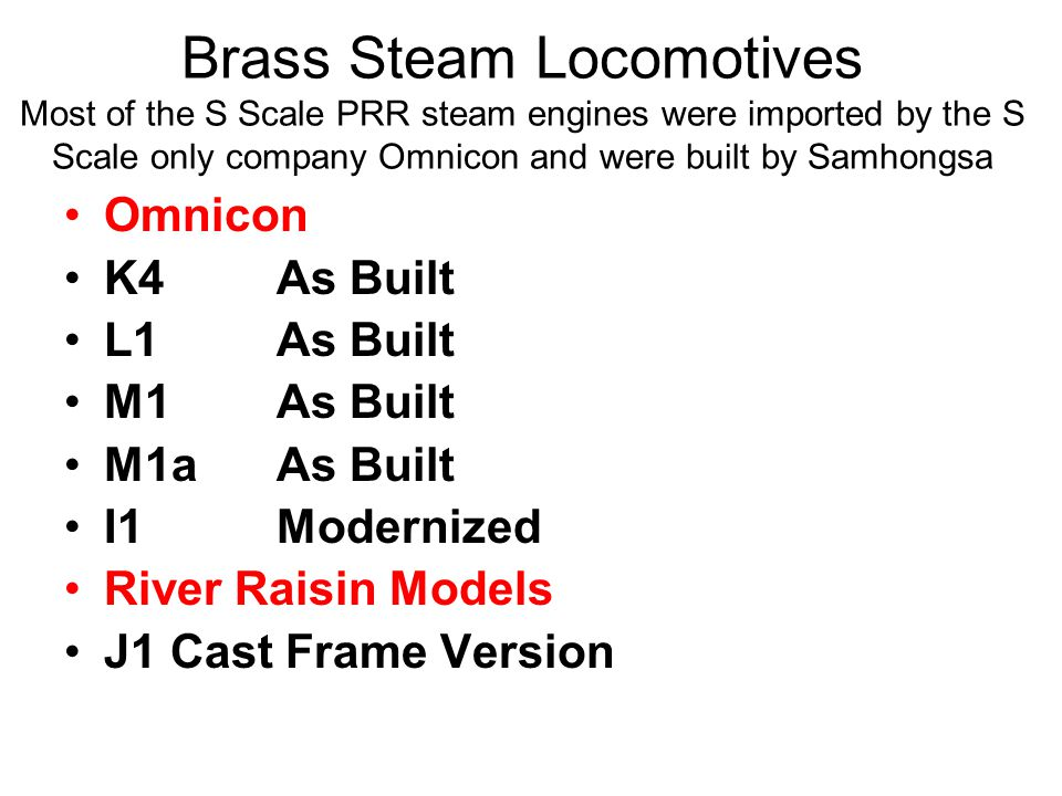 Brass Steam Locomotives Most of the S Scale PRR steam engines were imported by the S Scale only company Omnicon and were built by Samhongsa Omnicon K4As Built L1As Built M1As Built M1aAs Built I1Modernized River Raisin Models J1Cast Frame Version