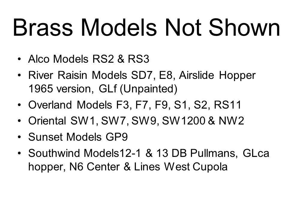 Brass Models Not Shown Alco Models RS2 & RS3 River Raisin Models SD7, E8, Airslide Hopper 1965 version, GLf (Unpainted) Overland Models F3, F7, F9, S1, S2, RS11 Oriental SW1, SW7, SW9, SW1200 & NW2 Sunset Models GP9 Southwind Models12-1 & 13 DB Pullmans, GLca hopper, N6 Center & Lines West Cupola