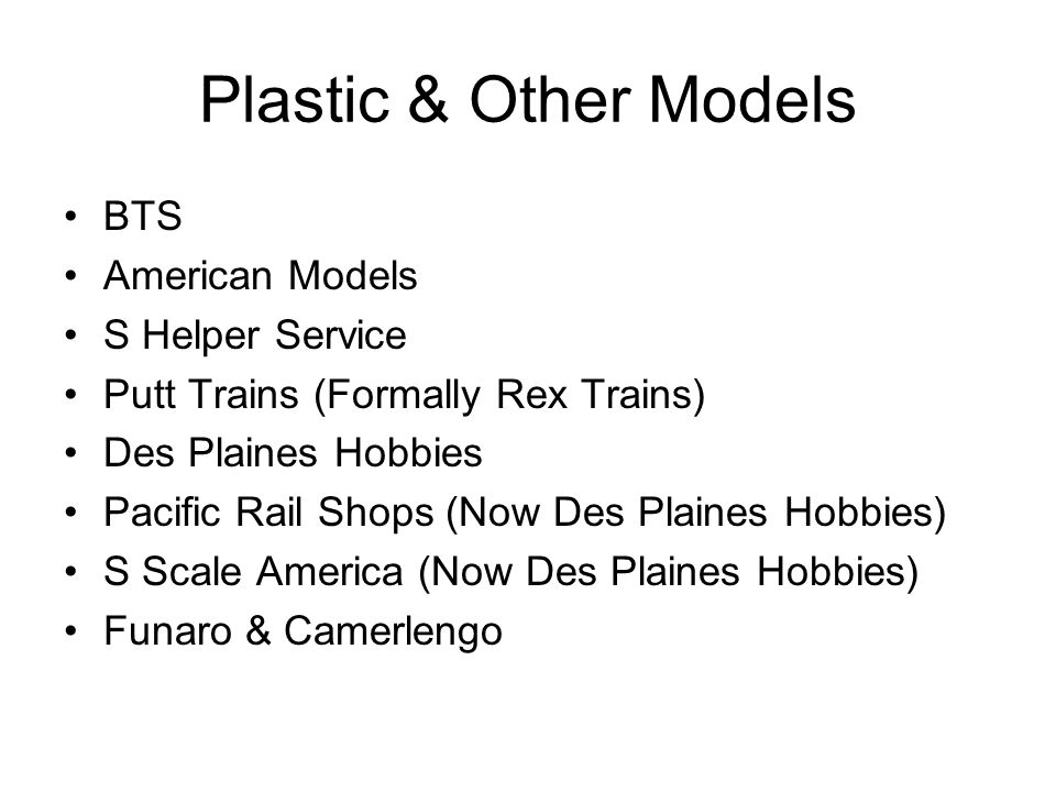 Plastic & Other Models BTS American Models S Helper Service Putt Trains (Formally Rex Trains) Des Plaines Hobbies Pacific Rail Shops (Now Des Plaines Hobbies) S Scale America (Now Des Plaines Hobbies) Funaro & Camerlengo