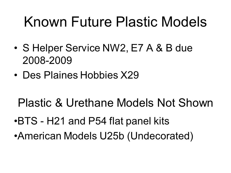 Known Future Plastic Models S Helper Service NW2, E7 A & B due 2008-2009 Des Plaines Hobbies X29 Plastic & Urethane Models Not Shown BTS - H21 and P54 flat panel kits American Models U25b (Undecorated)