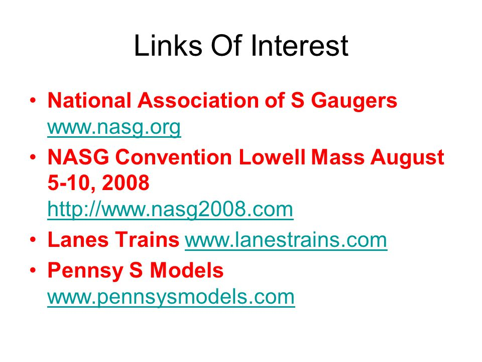 Links Of Interest National Association of S Gaugers www.nasg.org www.nasg.org NASG Convention Lowell Mass August 5-10, 2008 http://www.nasg2008.com http://www.nasg2008.com Lanes Trains www.lanestrains.comwww.lanestrains.com Pennsy S Models www.pennsysmodels.com www.pennsysmodels.com