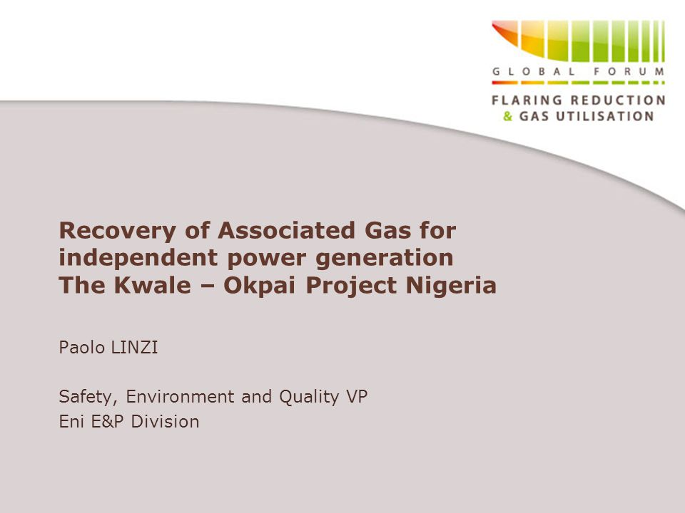 Recovery of Associated Gas for independent power generation The Kwale – Okpai Project Nigeria Paolo LINZI Safety, Environment and Quality VP Eni E&P Division