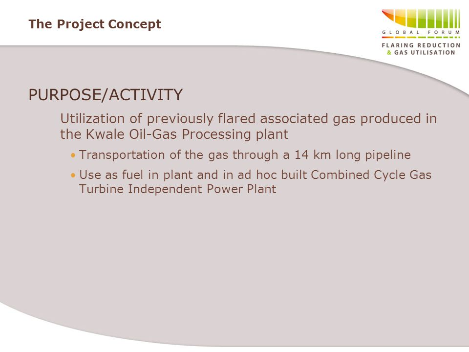 The Project Concept PURPOSE/ACTIVITY Utilization of previously flared associated gas produced in the Kwale Oil-Gas Processing plant Transportation of the gas through a 14 km long pipeline Use as fuel in plant and in ad hoc built Combined Cycle Gas Turbine Independent Power Plant