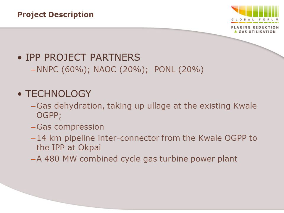 Project Description IPP PROJECT PARTNERS – NNPC (60%); NAOC (20%); PONL (20%) TECHNOLOGY – Gas dehydration, taking up ullage at the existing Kwale OGPP; – Gas compression – 14 km pipeline inter-connector from the Kwale OGPP to the IPP at Okpai – A 480 MW combined cycle gas turbine power plant